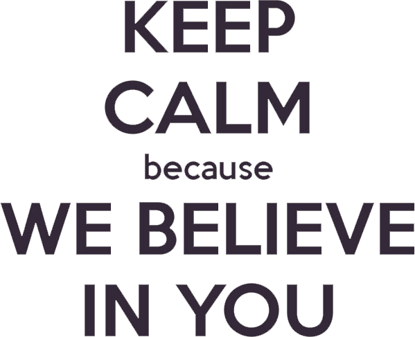 keep calm because we believe in you